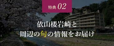 特典 02 依山楼岩崎と周辺の旬の情報をお届け